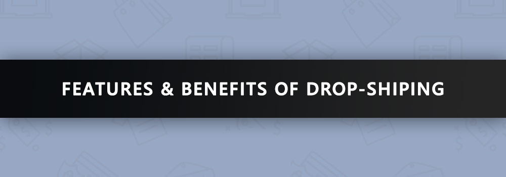The Drop-Shipping Business Model to Power Your eCommerce Store: Features and Benefits of Drop-Shipping