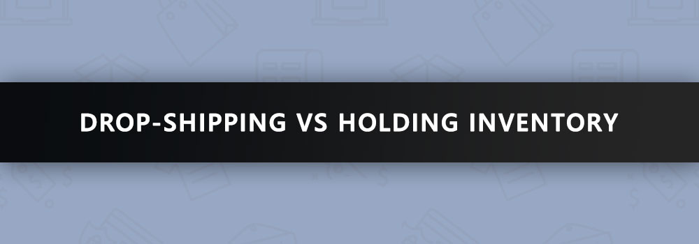 The Drop-Shipping Business Model to Power Your eCommerce Store: Drop-Shipping vs Holding Inventory